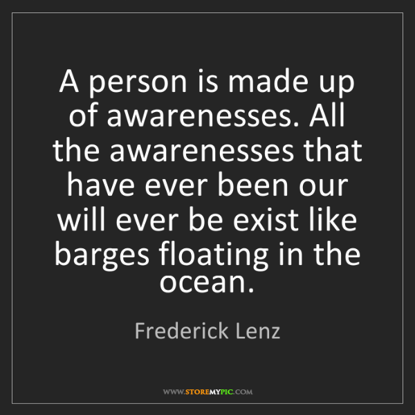 Frederick Lenz: A person is made up of awarenesses. All the awarenesses...