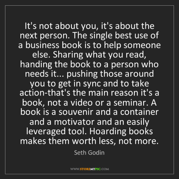 Seth Godin: It's not about you, it's about the next person. The single...