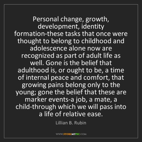 Lillian B. Rubin: Personal change, growth, development, identity formation-these...