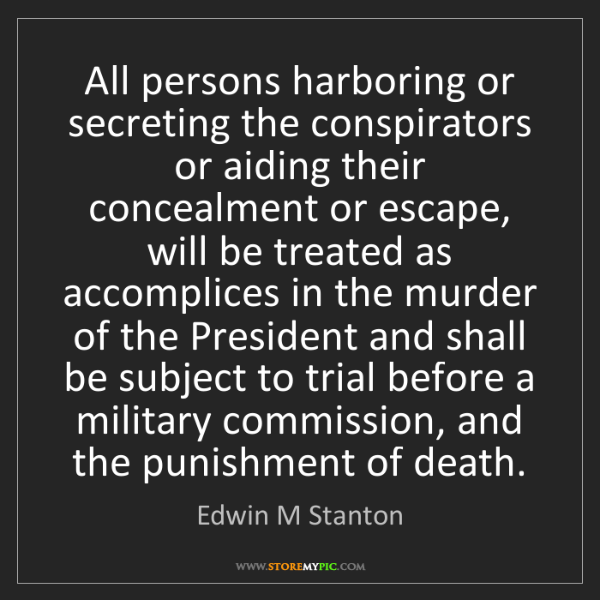 Edwin M Stanton: All persons harboring or secreting the conspirators or...