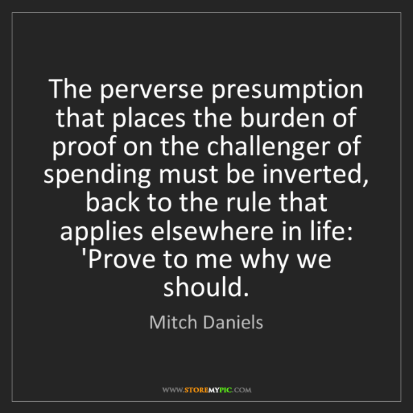 Mitch Daniels: The perverse presumption that places the burden of proof...