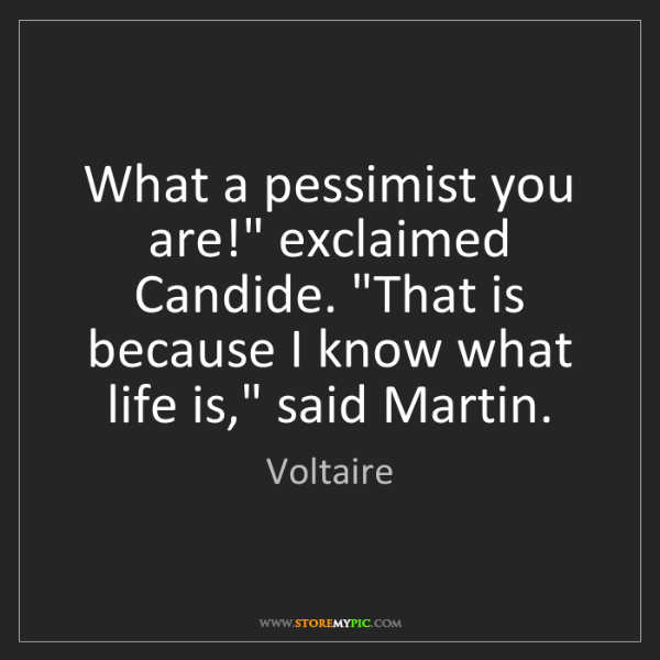 """Voltaire: What a pessimist you are!"""" exclaimed Candide. """"That is..."""