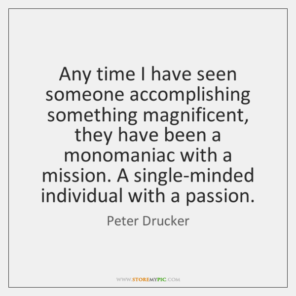 Any time I have seen someone accomplishing something magnificent, they have been ...