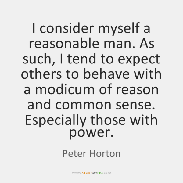 I consider myself a reasonable man. As such, I tend to expect ...