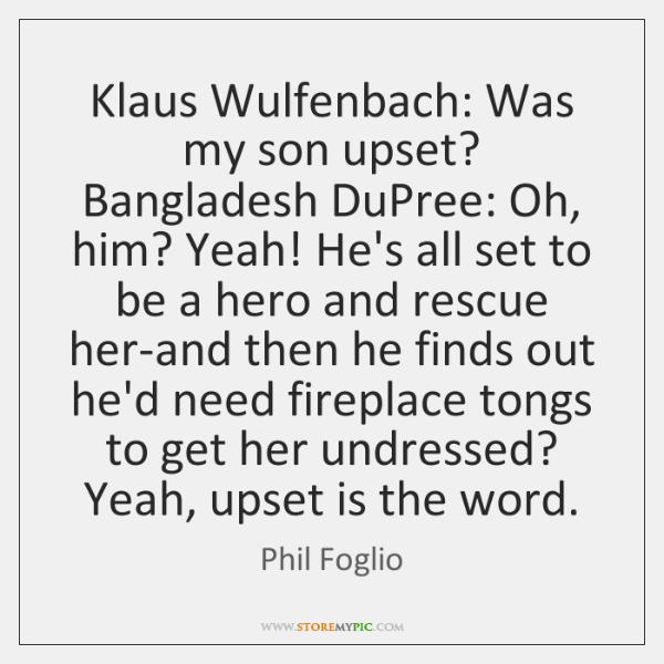 Klaus Wulfenbach: Was my son upset? Bangladesh DuPree: Oh, him? Yeah! He's ...