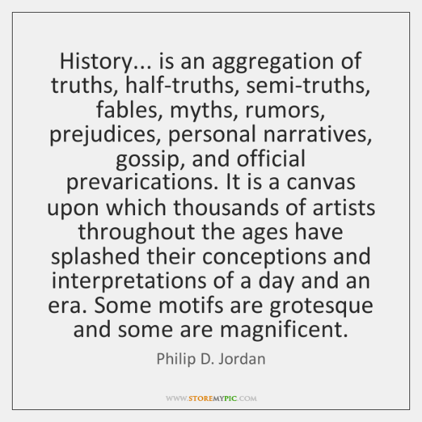 History... is an aggregation of truths, half-truths, semi-truths, fables, myths, rumors, prejudices,