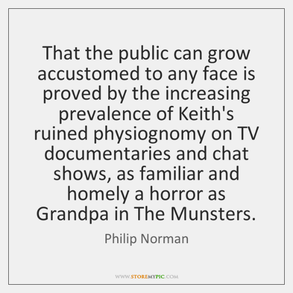 That the public can grow accustomed to any face is proved by ...