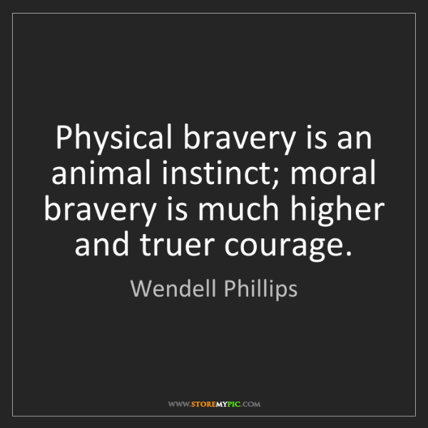 Wendell Phillips: Physical bravery is an animal instinct; moral bravery...