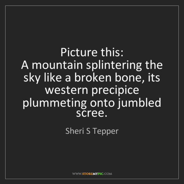 Sheri S Tepper: Picture this:   A mountain splintering the sky like a...