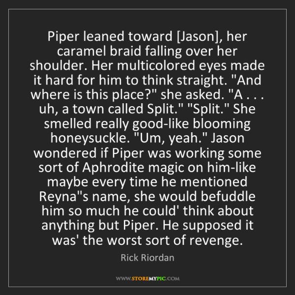 Rick Riordan: Piper leaned toward [Jason], her caramel braid falling...