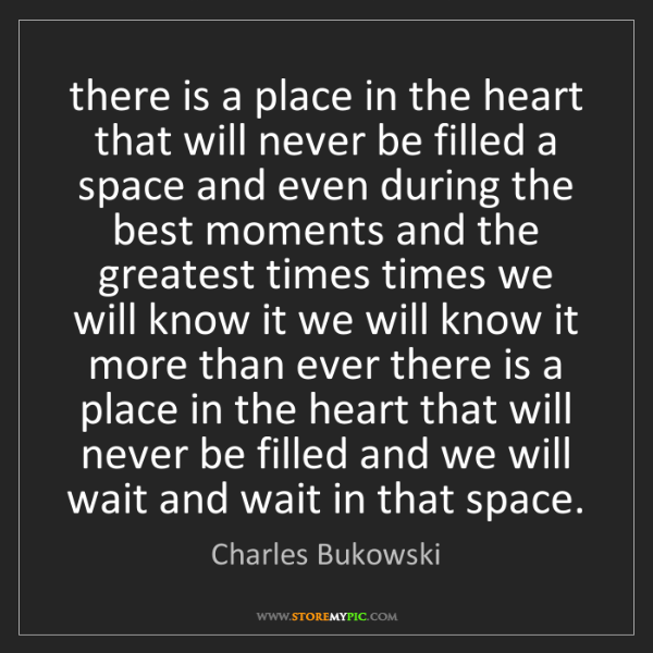 Charles Bukowski: there is a place in the heart that will never be filled...