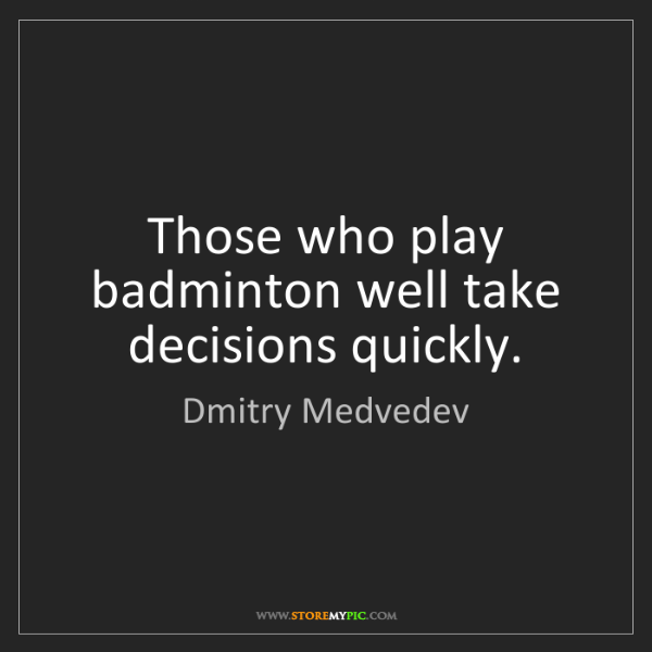 Dmitry Medvedev: Those who play badminton well take decisions quickly.