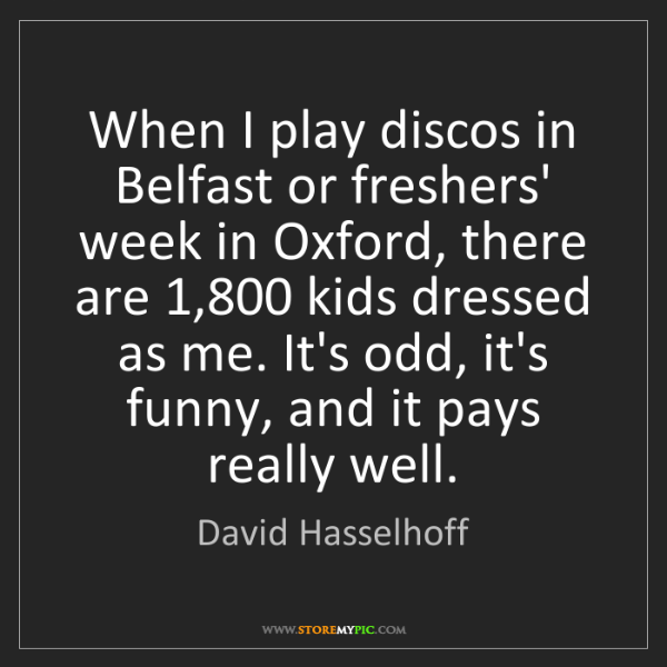 David Hasselhoff: When I play discos in Belfast or freshers' week in Oxford,...