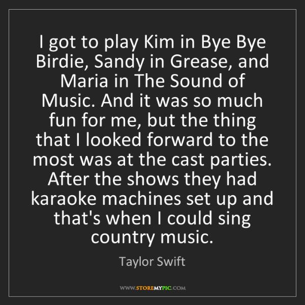 Taylor Swift: I got to play Kim in Bye Bye Birdie, Sandy in Grease,...