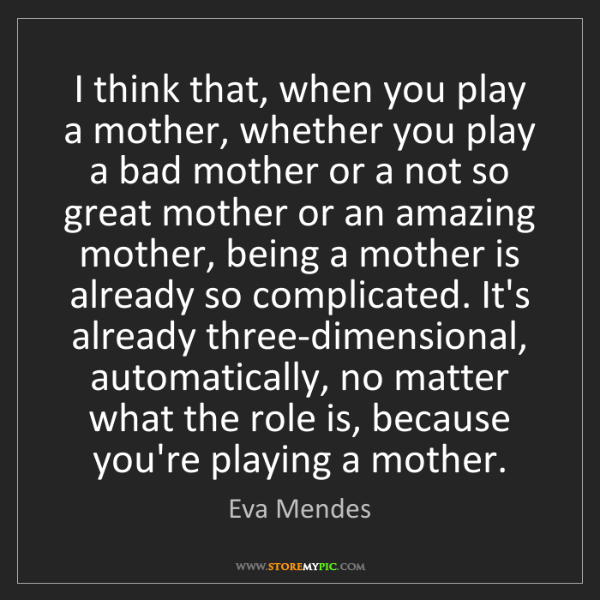 Eva Mendes: I think that, when you play a mother, whether you play...