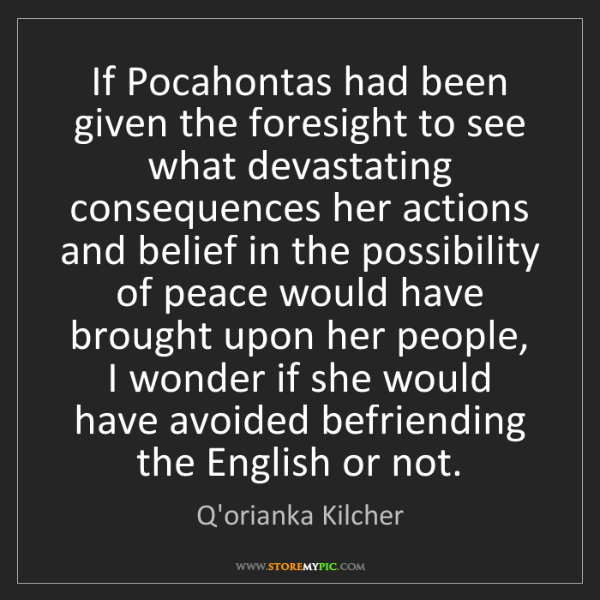 Q'orianka Kilcher: If Pocahontas had been given the foresight to see what...