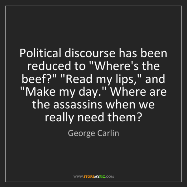 "George Carlin: Political discourse has been reduced to ""Where's the..."
