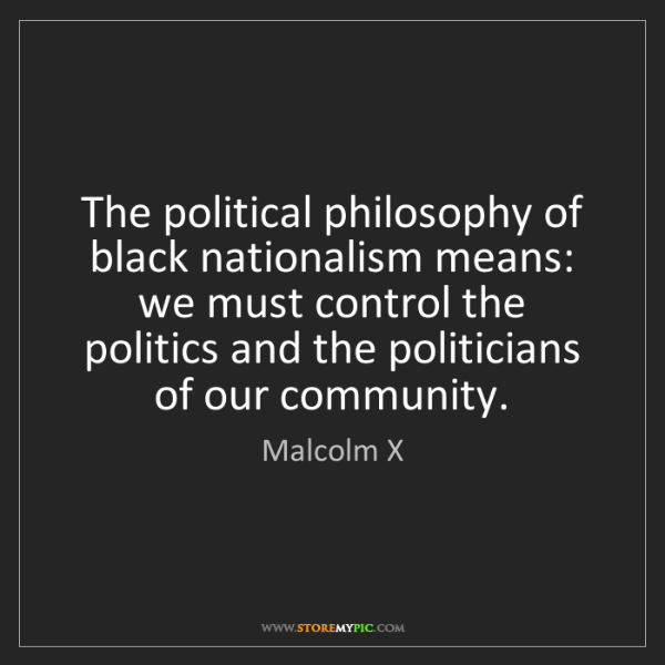 Malcolm X: The political philosophy of black nationalism means:...