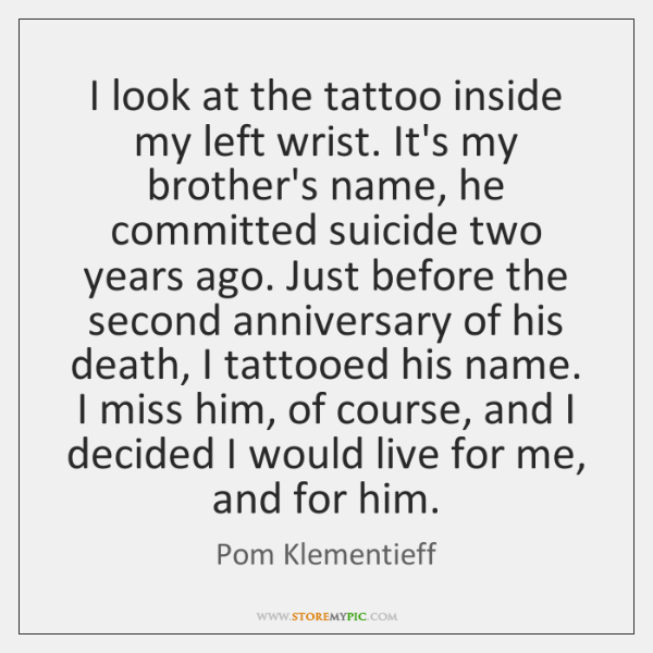 I look at the tattoo inside my left wrist. It's my brother's ...
