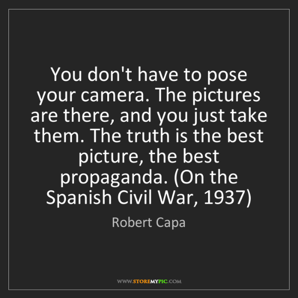 Robert Capa: You don't have to pose your camera. The pictures are...