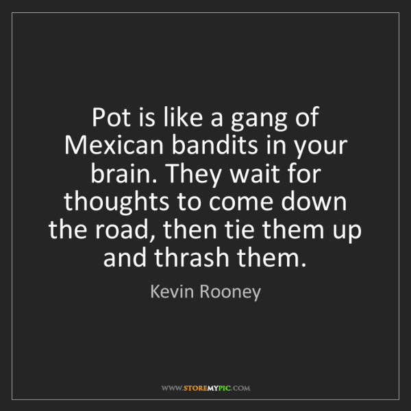 Kevin Rooney: Pot is like a gang of Mexican bandits in your brain....