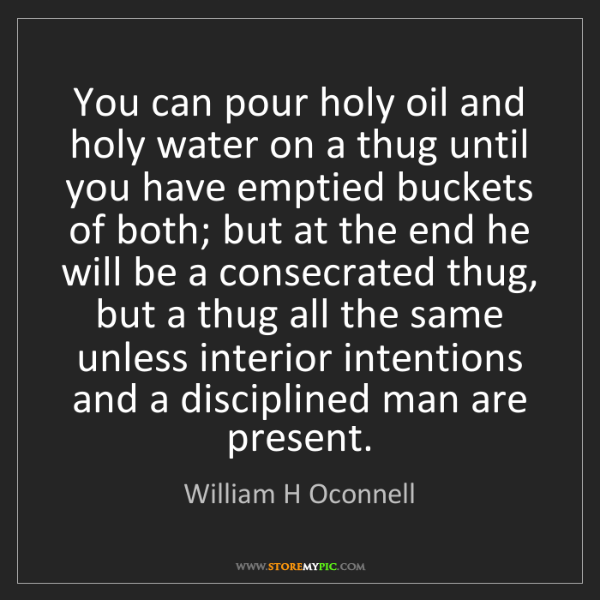 William H Oconnell: You can pour holy oil and holy water on a thug until...
