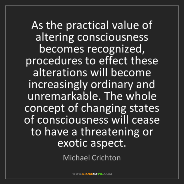 Michael Crichton: As the practical value of altering consciousness becomes...