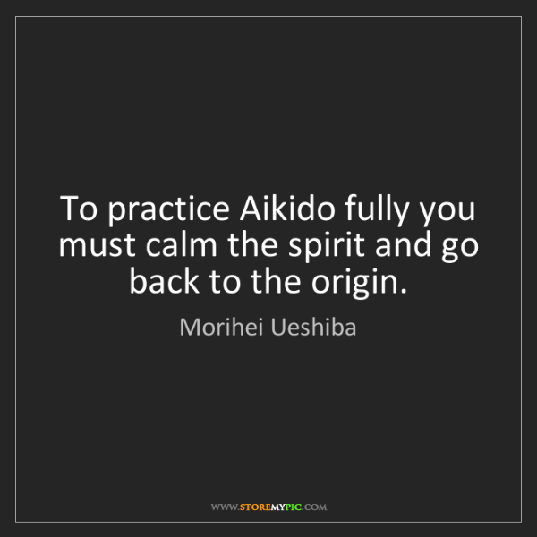 Morihei Ueshiba: To practice Aikido fully you must calm the spirit and...