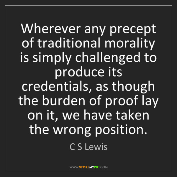 C S Lewis: Wherever any precept of traditional morality is simply...