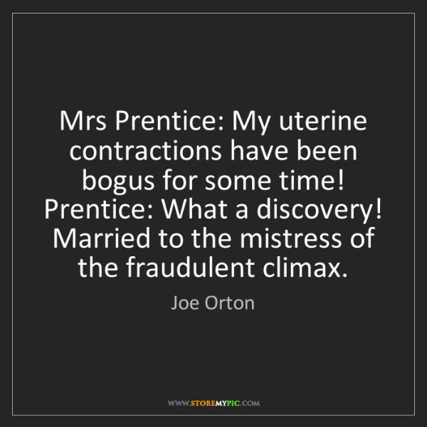 Joe Orton: Mrs Prentice: My uterine contractions have been bogus...