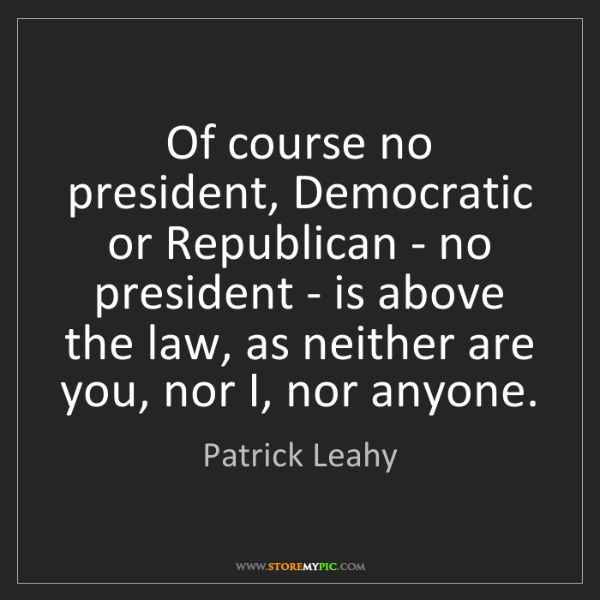 Patrick Leahy: Of course no president, Democratic or Republican - no...