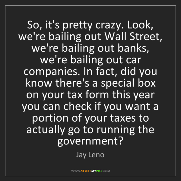 Jay Leno: So, it's pretty crazy. Look, we're bailing out Wall Street,...