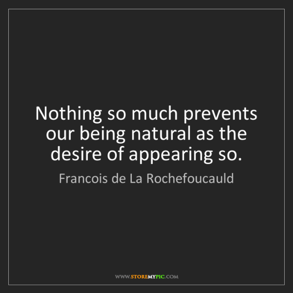 Francois de La Rochefoucauld: Nothing so much prevents our being natural as the desire...