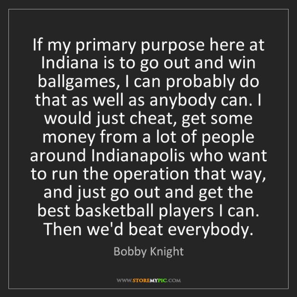Bobby Knight: If my primary purpose here at Indiana is to go out and...