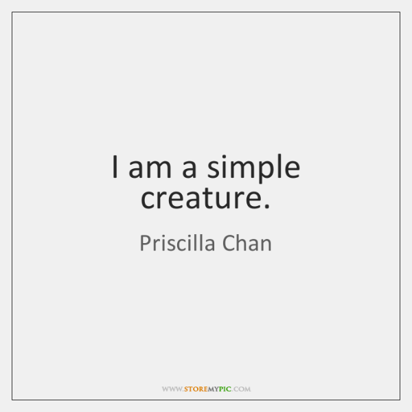 I am a simple creature.