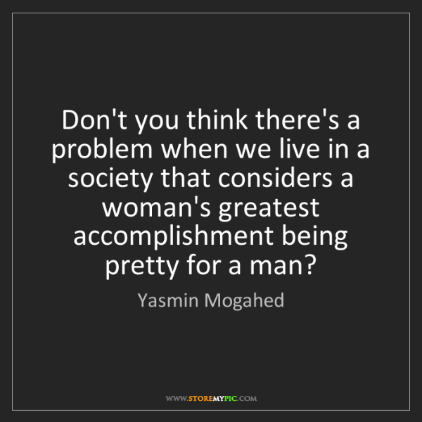 Yasmin Mogahed: Don't you think there's a problem when we live in a society...