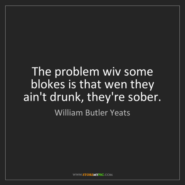 William Butler Yeats: The problem wiv some blokes is that wen they ain't drunk,...