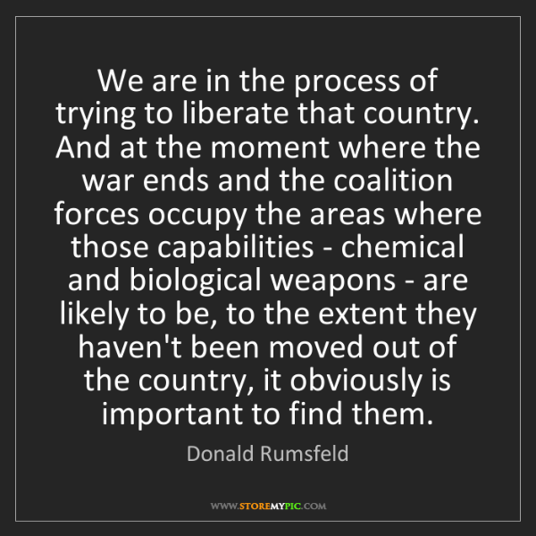 Donald Rumsfeld: We are in the process of trying to liberate that country....