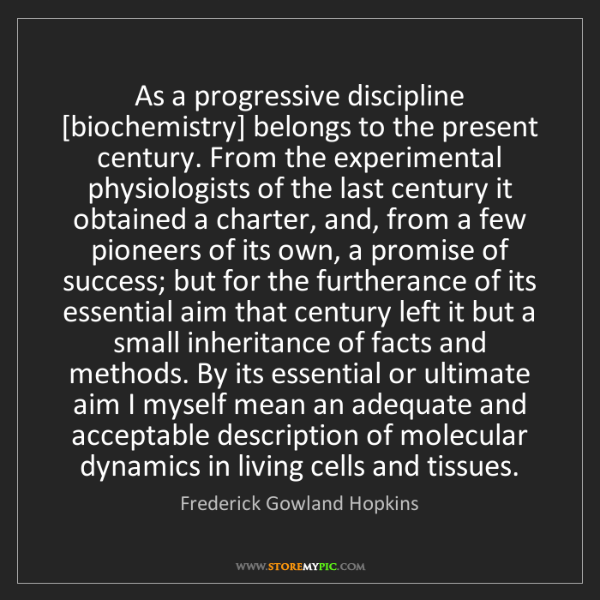 Frederick Gowland Hopkins: As a progressive discipline [biochemistry] belongs to...