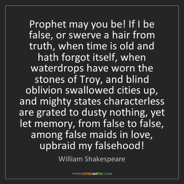 William Shakespeare: Prophet may you be! If I be false, or swerve a hair from...