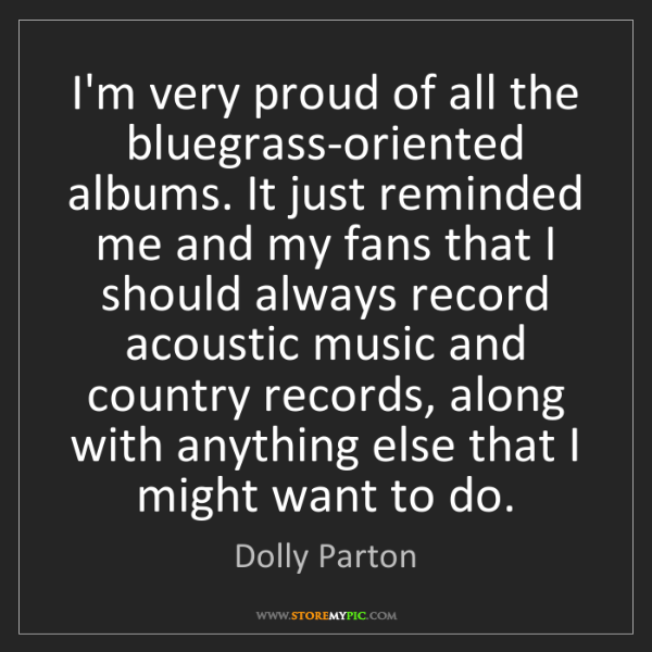 Dolly Parton: I'm very proud of all the bluegrass-oriented albums....