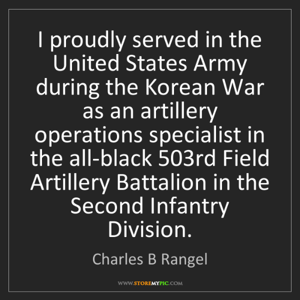 Charles B Rangel: I proudly served in the United States Army during the...