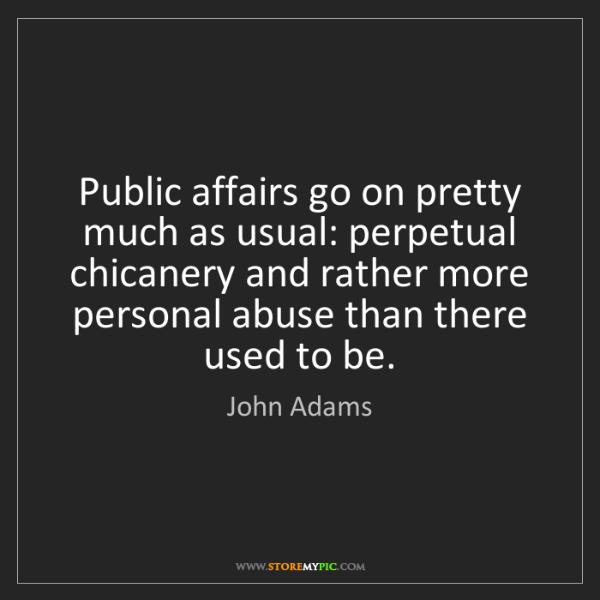 John Adams: Public affairs go on pretty much as usual: perpetual...