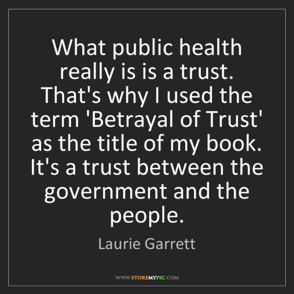 Laurie Garrett: What public health really is is a trust. That's why I...