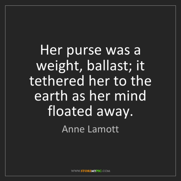Anne Lamott: Her purse was a weight, ballast; it tethered her to the...