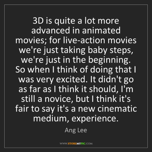Ang Lee: 3D is quite a lot more advanced in animated movies; for...