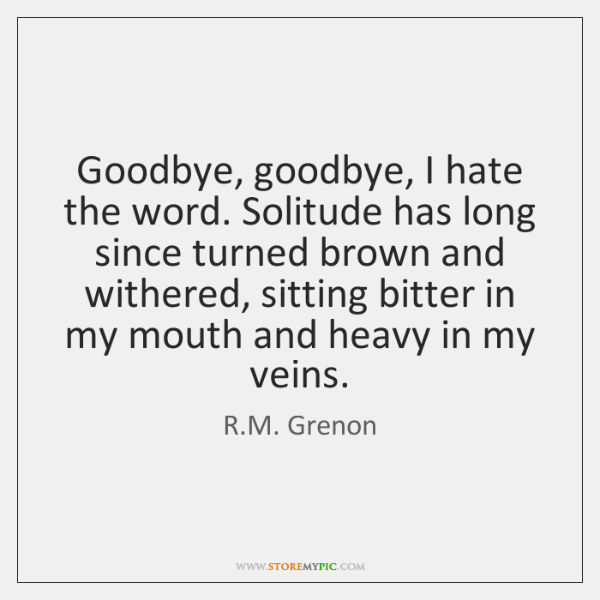 Goodbye, goodbye, I hate the word. Solitude has long since turned brown ...