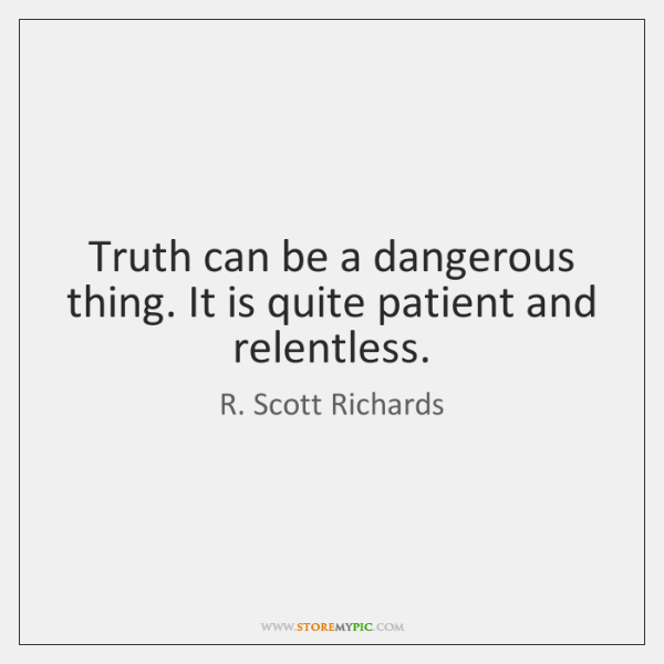 Truth can be a dangerous thing. It is quite patient and relentless.