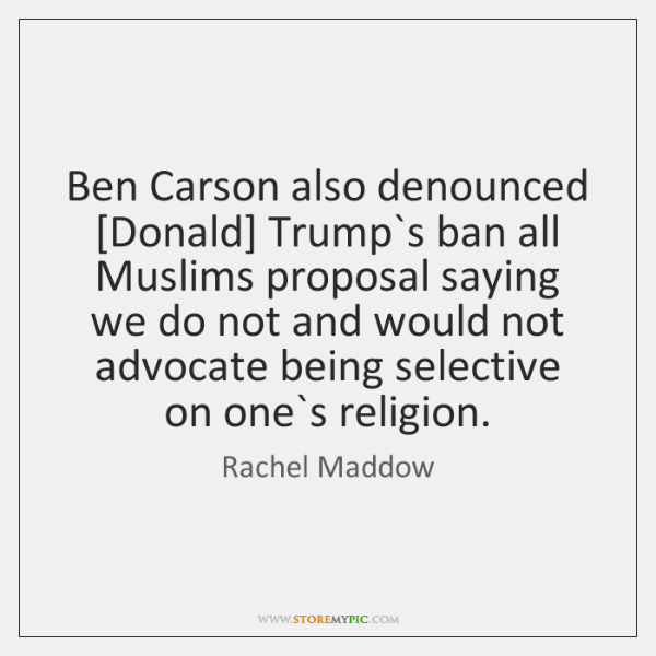 Ben Carson also denounced [Donald] Trump`s ban all Muslims proposal saying ...