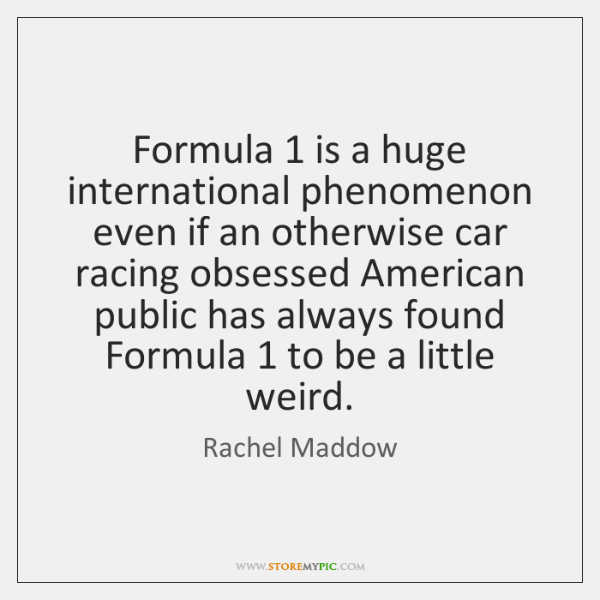 Formula 1 is a huge international phenomenon even if an otherwise car racing ...